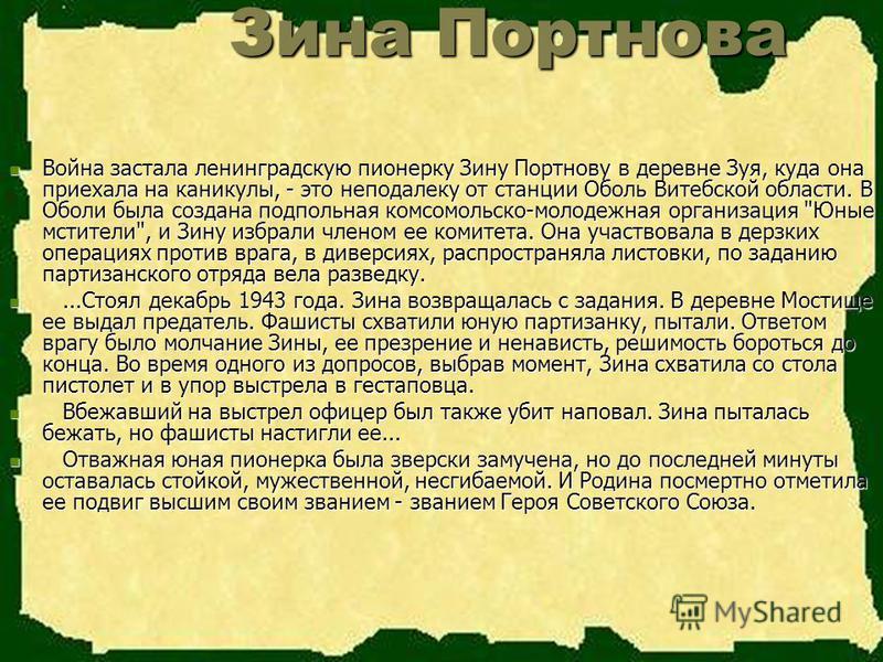 Зина Портнова Зина Портнова Война застала ленинградскую пионерку Зину Портнову в деревне Зуя, куда она приехала на каникулы, - это неподалеку от станции Оболь Витебской области. В Оболи была создана подпольная комсомольско-молодежная организация