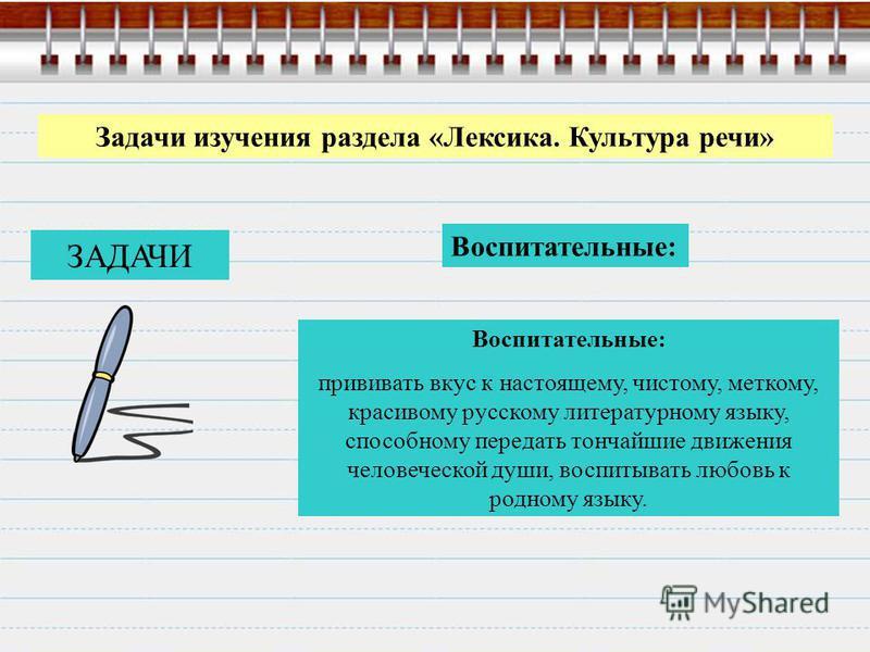 Задачи изучения раздела «Лексика. Культура речи» Воспитательные: прививать вкус к настоящему, чистому, меткому, красивому русскому литературному языку, способному передать тончайшие движения человеческой души, воспитывать любовь к родному языку. ЗАДА
