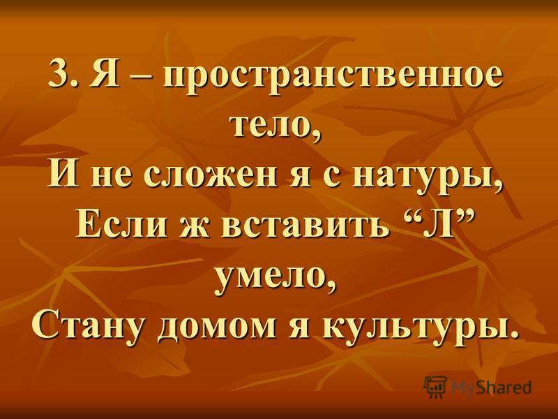 3. Я – пространственное тело, И не сложен я с натуры, Если ж вставить Л умело, Стану домом я культуры.