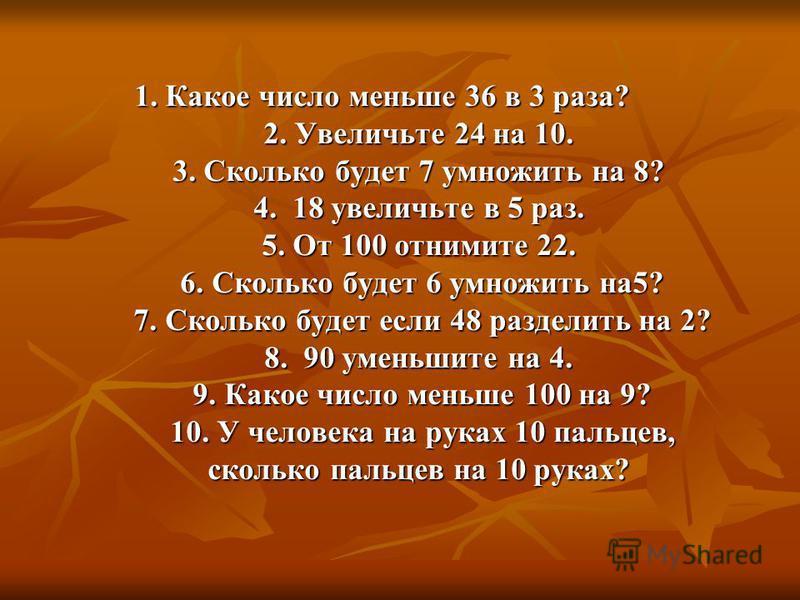 1. Какое число меньше 36 в 3 раза? 2. Увеличьте 24 на 10. 3. Сколько будет 7 умножить на 8? 4. 18 увеличьте в 5 раз. 5. От 100 отнимите 22. 6. Сколько будет 6 умножить на 5? 7. Сколько будет если 48 разделить на 2? 8. 90 уменьшите на 4. 9. Какое числ