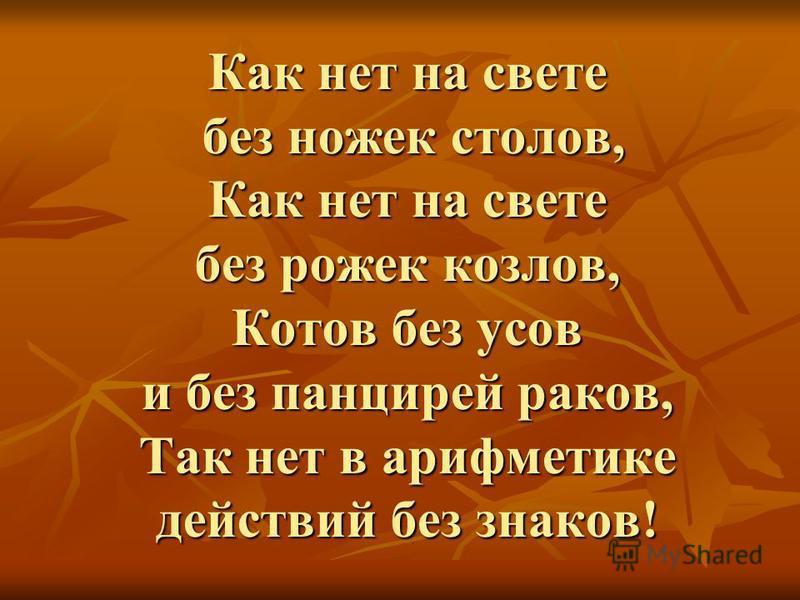 Как нет на свете без ножек столов, Как нет на свете без рожек козлов, Котов без усов и без панцирей раков, Так нет в арифметике действий без знаков!