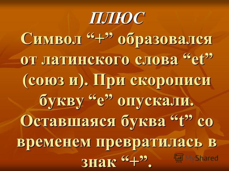 ПЛЮС Символ + образовался от латинского слова et (союз и). При скорописи букву е опускали. Оставшаяся буква t со временем превратилась в знак +.