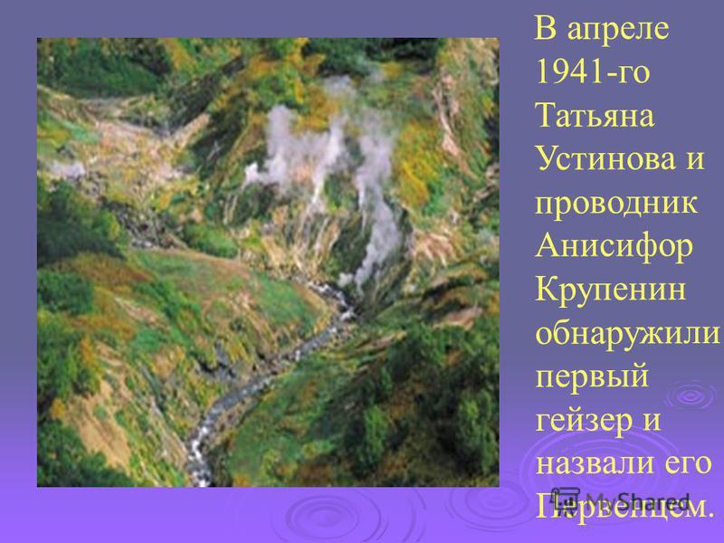 В апреле 1941-го Татьяна Устинова и проводник Анисифор Крупенин обнаружили первый гейзер и назвали его Первенцем.