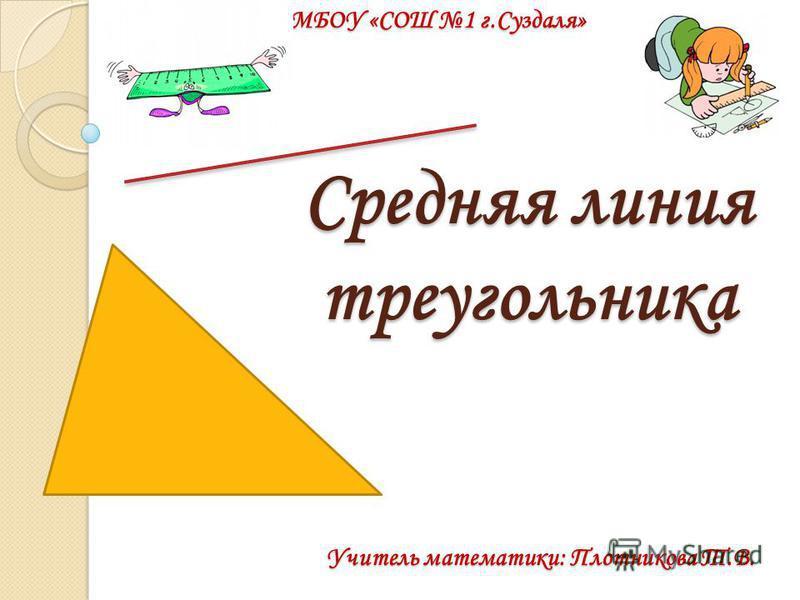Средняя линия треугольника Учитель математики: Плотникова Т.В. МБОУ «СОШ 1 г.Суздаля»