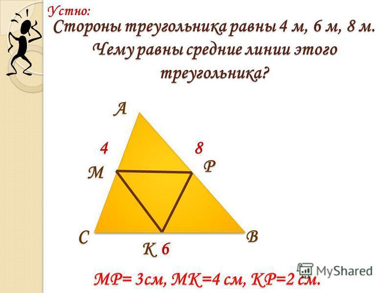 Стороны треугольника равны 4 м, 6 м, 8 м. Чему равны средние линии этого треугольника? 4 6 8 А ВС М Р К Устно: MP= 3 см, MK=4 см, KP=2 см.