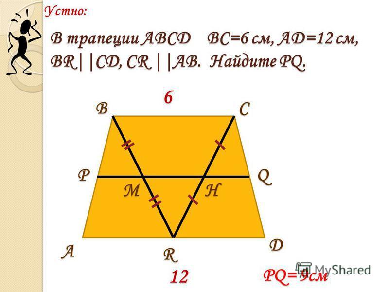 Устно:А ВС D РQ МH R 6 12 В трапеции АВСД ВС=6 см, АД=12 см, ВR||CД, СR ||АВ. Найдите PQ. PQ= 9 см