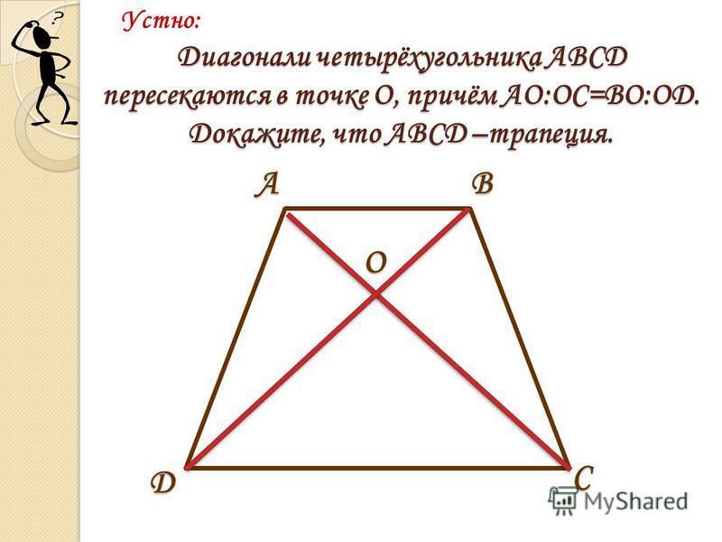 АВ С D О Диагонали четырёхугольника АВСD пересекаются в точке О, причём АО:ОС=ВО:ОD. Докажите, что АВСД –трапеция. Устно: