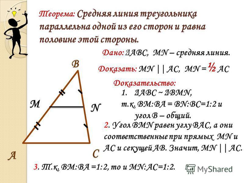 Средняя линия треугольника параллельна одной из его сторон и равна половине этой стороны. Теорема: Средняя линия треугольника параллельна одной из его сторон и равна половине этой стороны. С В А М N Дано: ΔАВС, МN – средняя линия. Доказать: МN || АС,