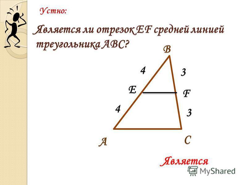 Является ли отрезок EF средней линией треугольника АВС? Устно: С В А Е F 3 3 4 4 Является