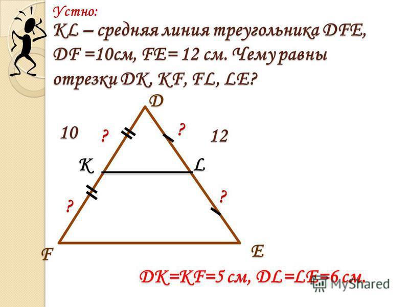 KL – средняя линия треугольника DFE, DF =10 см, FE= 12 см. Чему равны отрезки DK, KF, FL, LE? 10 12?? ? ? Устно:E D F KL ? DK=KF=5 см, DL=LE=6 см.