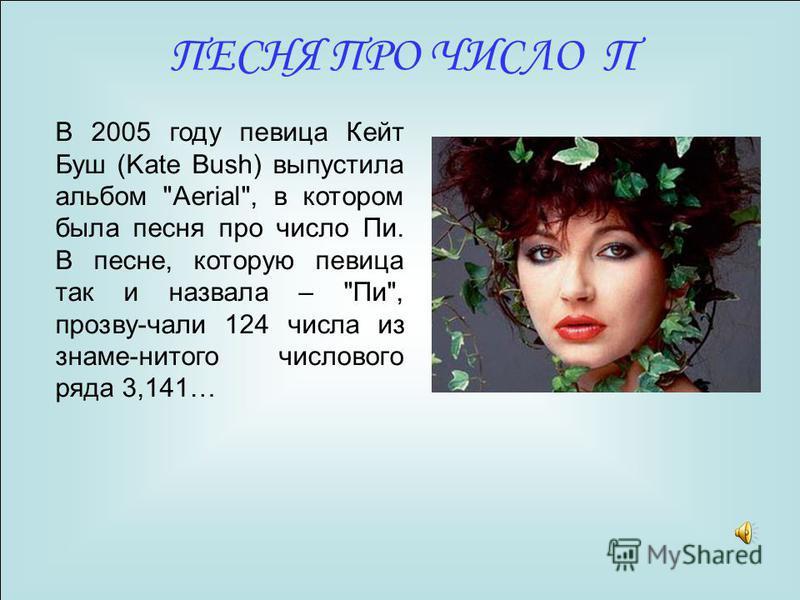 В 2005 году певица Кейт Буш (Kate Bush) выпустила альбом Aerial, в котором была песня про число Пи. В песне, которую певица так и назвала – Пи, прозву-чали 124 числа из знаме-нитого числового ряда 3,141… ПЕСНЯ ПРО ЧИСЛО П