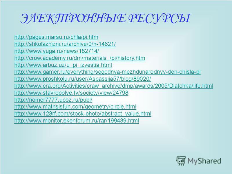 ЭЛЕКТРОННЫЕ РЕСУРСЫ http://pages.marsu.ru/chla/pi.htm http://shkolazhizni.ru/archive/0/n-14621/ http://www.yuga.ru/news/182714/ http://crow.academy.ru/dm/materials_/pi/history.htm http://www.arbuz.uz/u_pi_izvestia.html http://www.gamer.ru/everything/