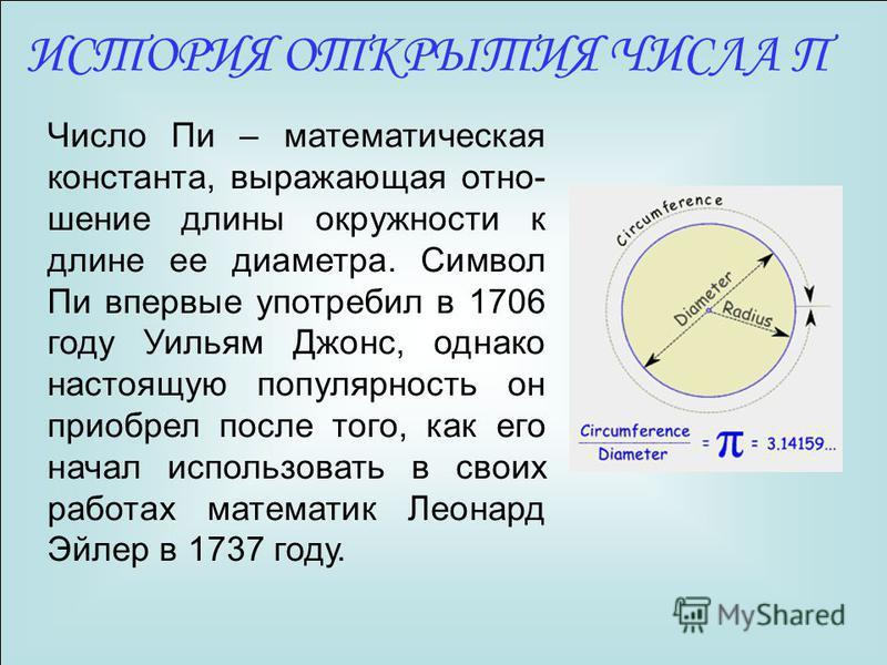 ИСТОРИЯ ОТКРЫТИЯ ЧИСЛА Π Число Пи – математическая константа, выражающая отношение длины окружности к длине ее диаметра. Символ Пи впервые употребил в 1706 году Уильям Джонс, однако настоящую популярность он приобрел после того, как его начал использ