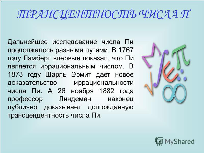Дальнейшее исследование числа Пи продолжалось разными путями. В 1767 году Ламберт впервые показал, что Пи является иррациональным числом. В 1873 году Шарль Эрмит дает новое доказательство иррациональности числа Пи. А 26 ноября 1882 года профессор Лин