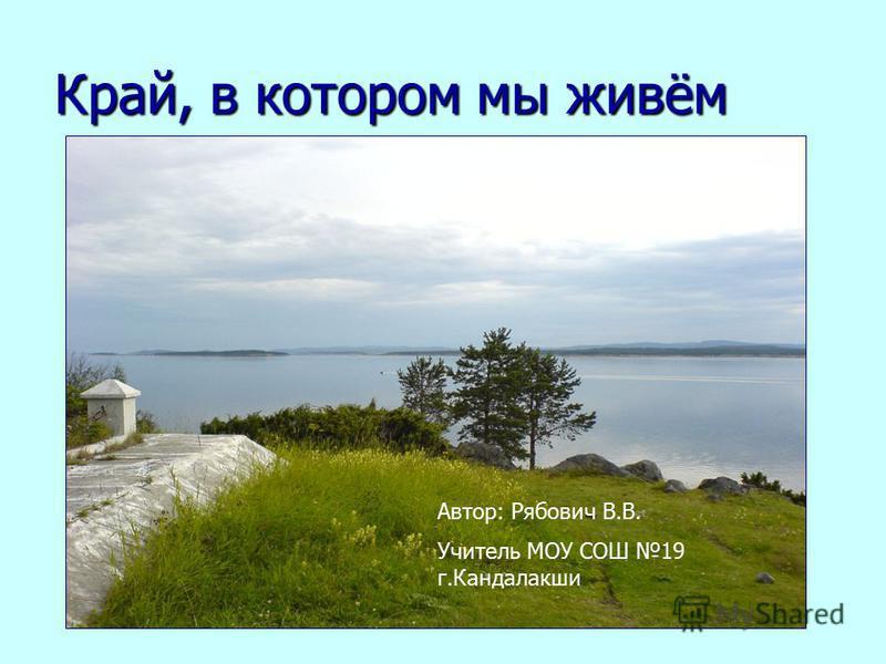 Край, в котором мы живём Автор: Рябович В.В. Учитель МОУ СОШ 19 г.Кандалакши