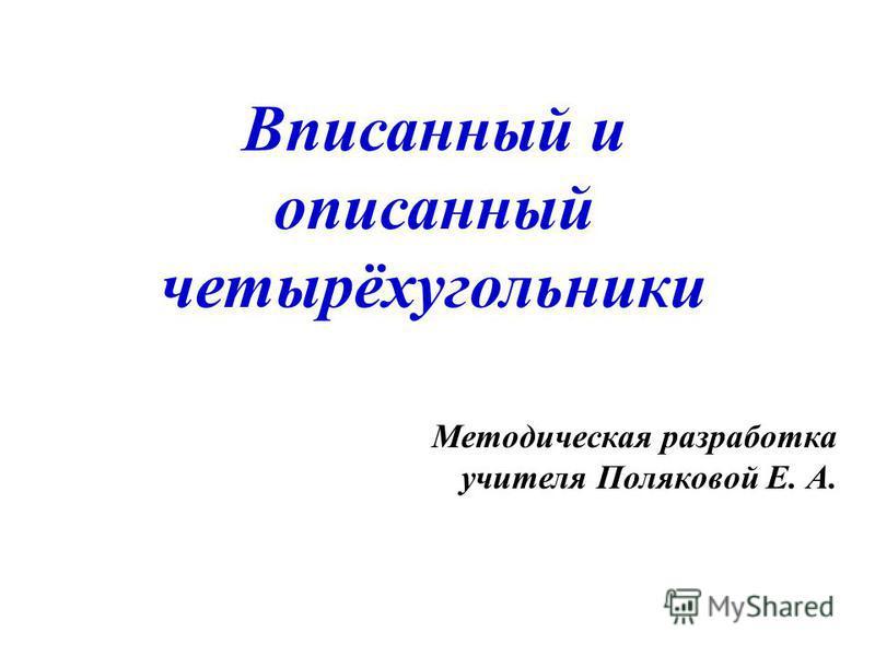 Вписанный и описанный четырёхугольники Методическая разработка учителя Поляковой Е. А.