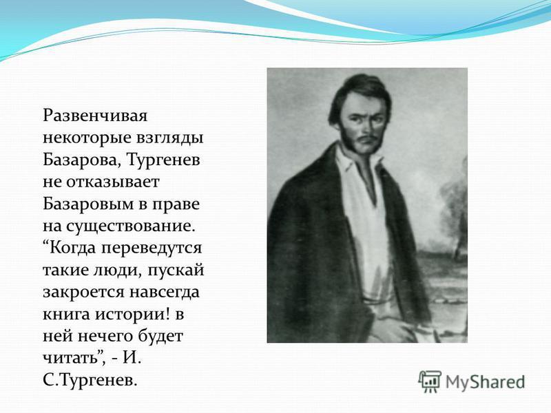 Развенчивая некоторые взгляды Базарова, Тургенев не отказывает Базаровым в праве на существование. Когда переведутся такие люди, пускай закроется навсегда книга истории! в ней нечего будет читать, - И. С.Тургенев.