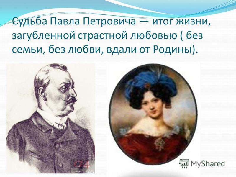 Судьба Павла Петровича итог жизни, загубленной страстной любовью ( без семьи, без любви, вдали от Родины).