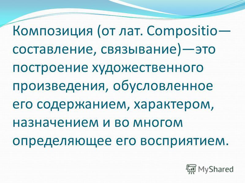 Композиция (от лат. Compositio составление, связывание)это построение художественного произведения, обусловленное его содержанием, характером, назначением и во многом определяющее его восприятием.