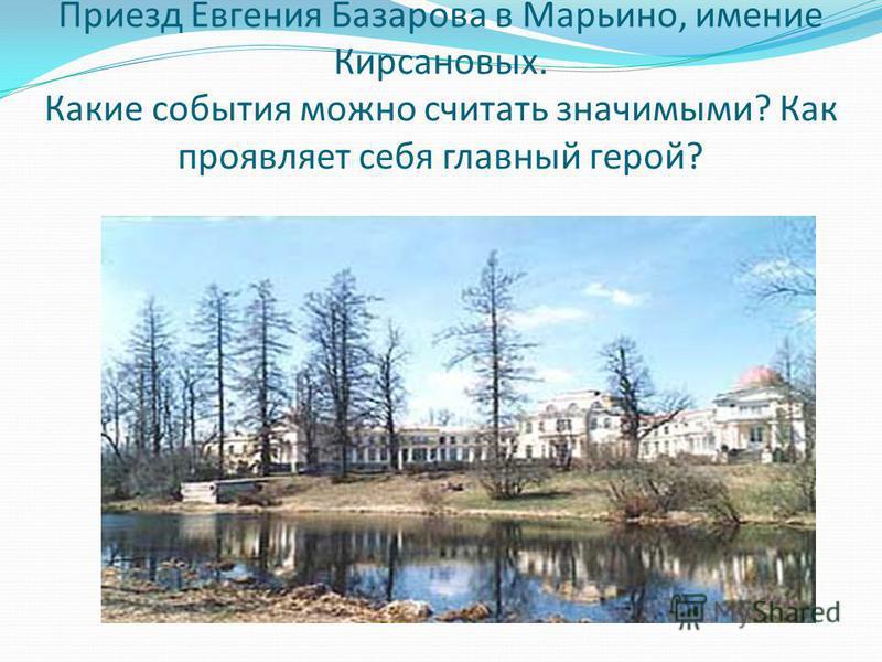 Приезд Евгения Базарова в Марьино, имение Кирсановых. Какие события можно считать значимыми? Как проявляет себя главный герой?