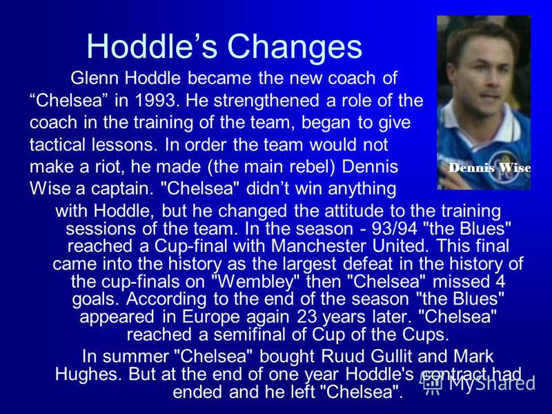 Hoddles Changes Glenn Hoddle became the new coach of Chelsea in 1993. He strengthened a role of the coach in the training of the team, began to give tactical lessons. In order the team would not make a riot, he made (the main rebel) Dennis Wise a cap