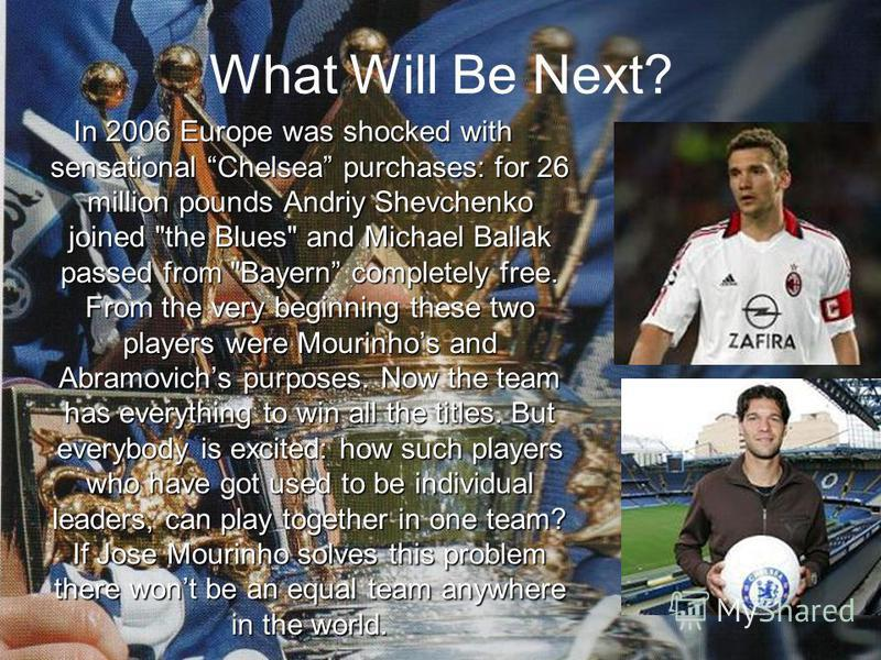What Will Be Next? In 2006 Europe was shocked with sensational Chelsea purchases: for 26 million pounds Andriy Shevchenko joined