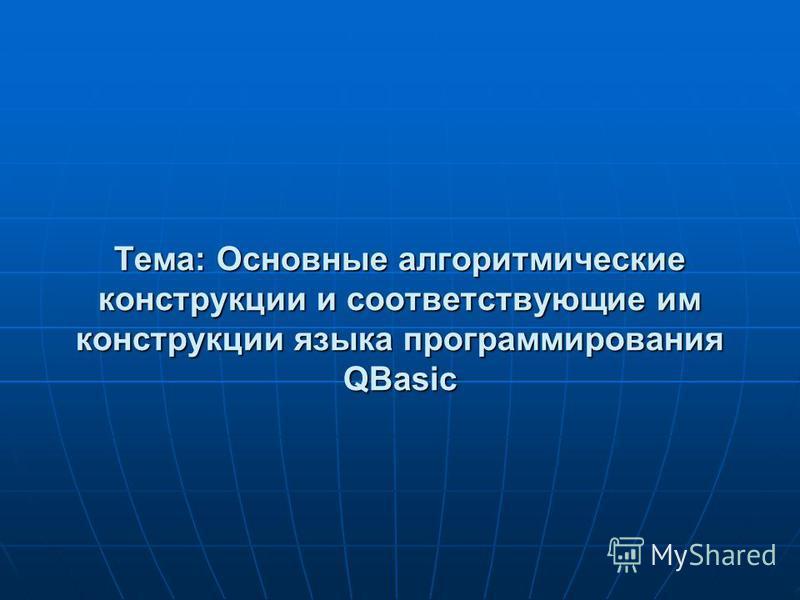 Тема: Основные алгоритмические конструкции и соответствующие им конструкции языка программирования QBasic