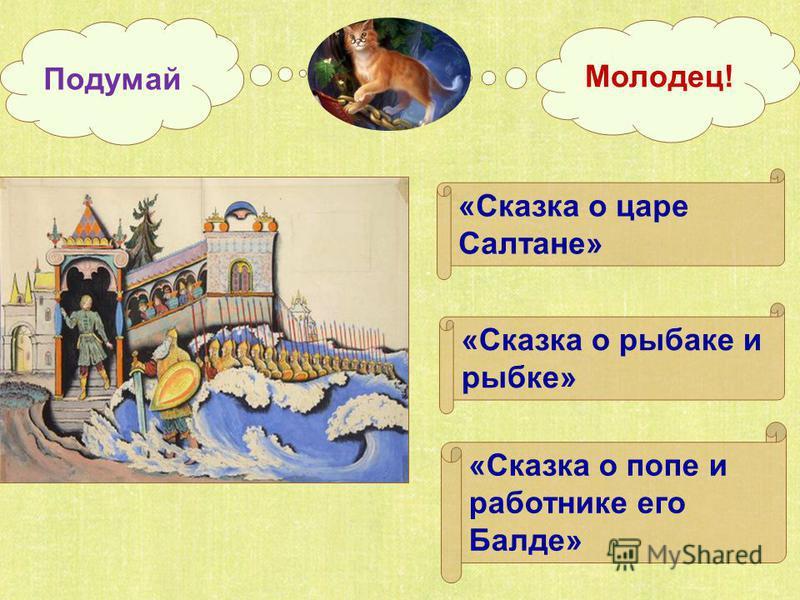 «Сказка о царе Салтане» «Сказка о рыбаке и рыбке» «Сказка о попе и работнике его Балде» Подумай Молодец!