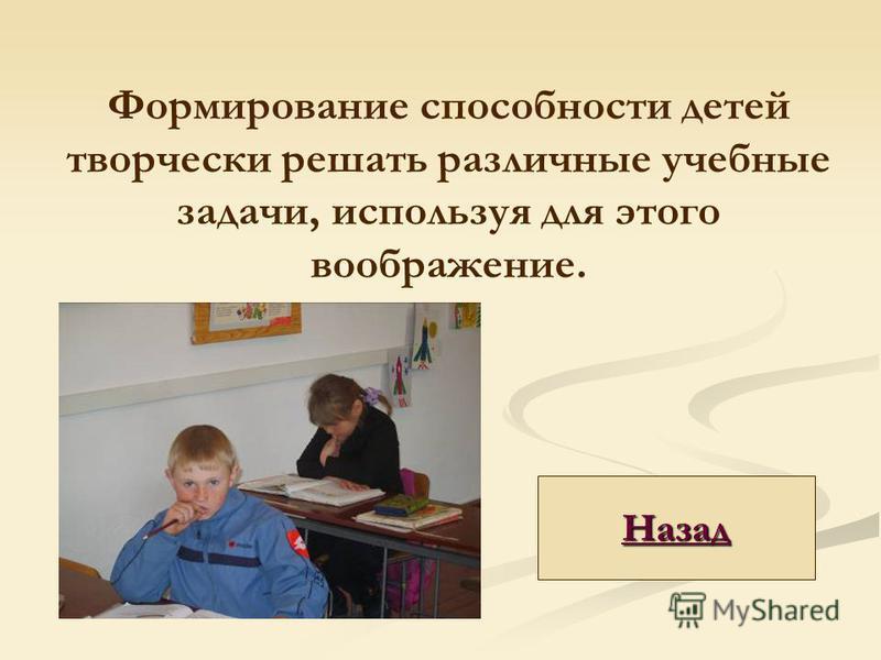Формирование способности детей творчески решать различные учебные задачи, используя для этого воображение. Назад
