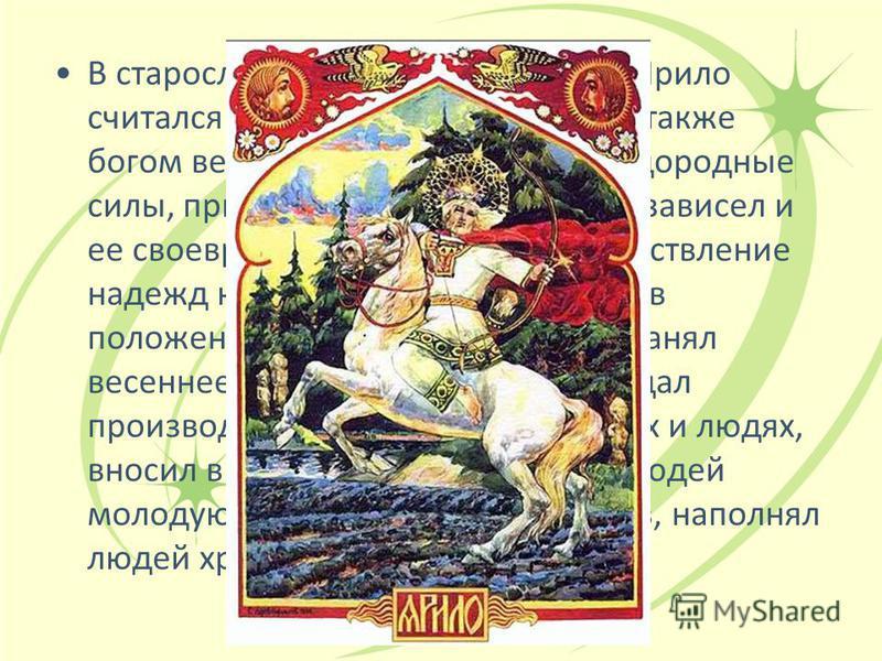 В старославянской мифологии бог Ярило считался богом Солнца. Ярила был также богом весны: он воплощает ее плодородные силы, приносил ее с собой, от него зависел и ее своевременный приход, и осуществление надежд крестьян. Ярило появлялся в положенное