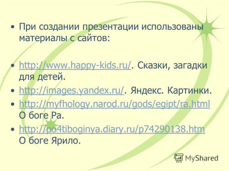 При создании презентации использованы материалы с сайтов: http://www.happy-kids.ru/. Сказки, загадки для детей.http://www.happy-kids.ru/ http://images.yandex.ru/. Яндекс. Картинки.http://images.yandex.ru/ http://myfhology.narod.ru/gods/egipt/ra.html