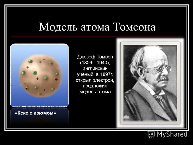 Модель атома Томсона «Кекс с изюмом» Джозеф Томсон (1856 -1940), английский учёный, в 1897 г. открыл электрон, предложил модель атома