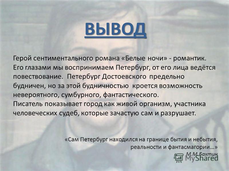 ВЫВОД Герой сентиментального романа «Белые ночи» - романтик. Его глазами мы воспринимаем Петербург, от его лица ведётся повествование. Петербург Достоевского предельно будничен, но за этой будничностью кроется возможность невероятного, сумбурного, фа