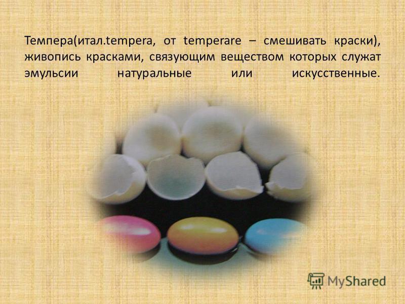 Темпера(итал.tempera, от temperare – смешивать краски), живопись красками, связующим веществом которых служат эмульсии натуральные или искусственные.