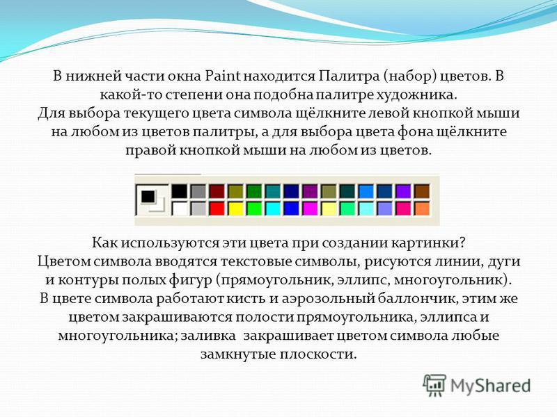 В нижней части окна Paint находится Палитра (набор) цветов. В какой-то степени она подобна палитре художника. Для выбора текущего цвета символа щёлкните левой кнопкой мыши на любом из цветов палитры, а для выбора цвета фона щёлкните правой кнопкой мы