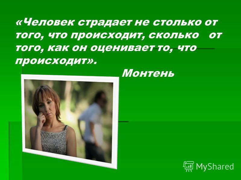 «Человек страдает не столько от того, что происходит, сколько от того, как он оценивает то, что происходит». Монтень