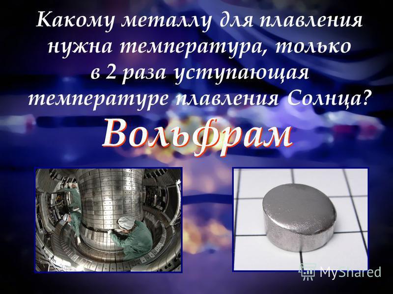 Какому металлу для плавления нужна температура, только в 2 раза уступающая температуре плавления Солнца? Вольфрам Вольфрам