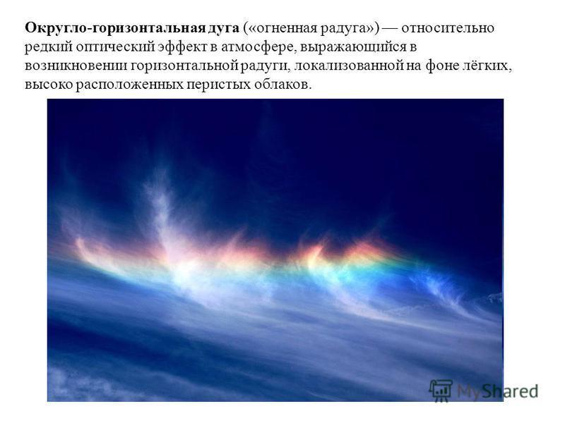 Округло-горизонтальная дуга («огненная радуга») относительно редкий оптический эффект в атмосфере, выражающийся в возникновении горизонтальной радуги, локализованной на фоне лёгких, высоко расположенных перистых облаков.