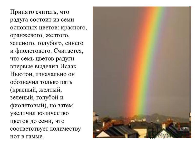 Принято считать, что радуга состоит из семи основных цветов: красного, оранжевого, желтого, зеленого, голубого, синего и фиолетового. Считается, что семь цветов радуги впервые выделил Исаак Ньютон, изначально он обозначил только пять (красный, желтый