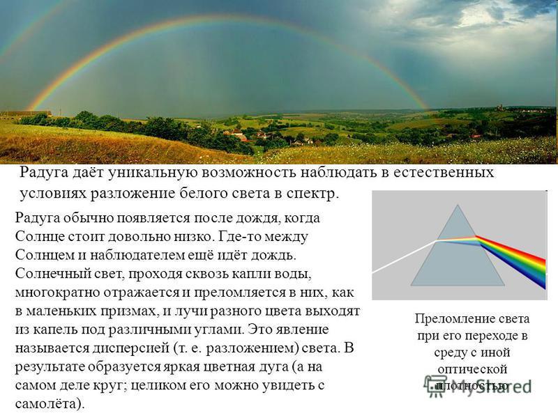 Радуга даёт уникальную возможность наблюдать в естественных условиях разложение белого света в спектр. Радуга обычно появляется после дождя, когда Солнце стоит довольно низко. Где-то между Солнцем и наблюдателем ещё идёт дождь. Солнечный свет, проход