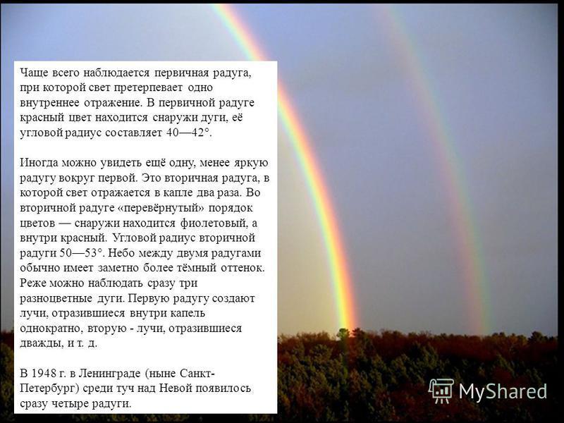 Чаще всего наблюдается первичная радуга, при которой свет претерпевает одно внутреннее отражение. В первичной радуге красный цвет находится снаружи дуги, её угловой радиус составляет 4042°. Иногда можно увидеть ещё одну, менее яркую радугу вокруг пер
