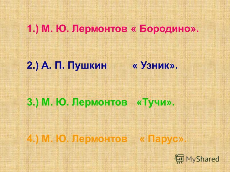 1.) М. Ю. Лермонтов « Бородино». 2.) А. П. Пушкин « Узник». 3.) М. Ю. Лермонтов «Тучи». 4.) М. Ю. Лермонтов « Парус».