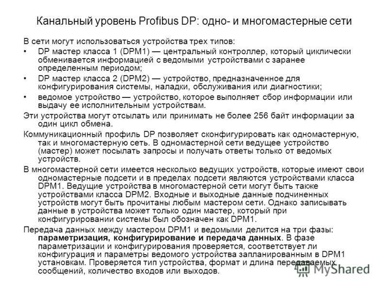 Канальный уровень Profibus DP: одно- и многомастерные сети В сети могут использоваться устройства трех типов: DP мастер класса 1 (DPМ1) центральный контроллер, который циклически обменивается информацией с ведомыми устройствами с заранее определенным
