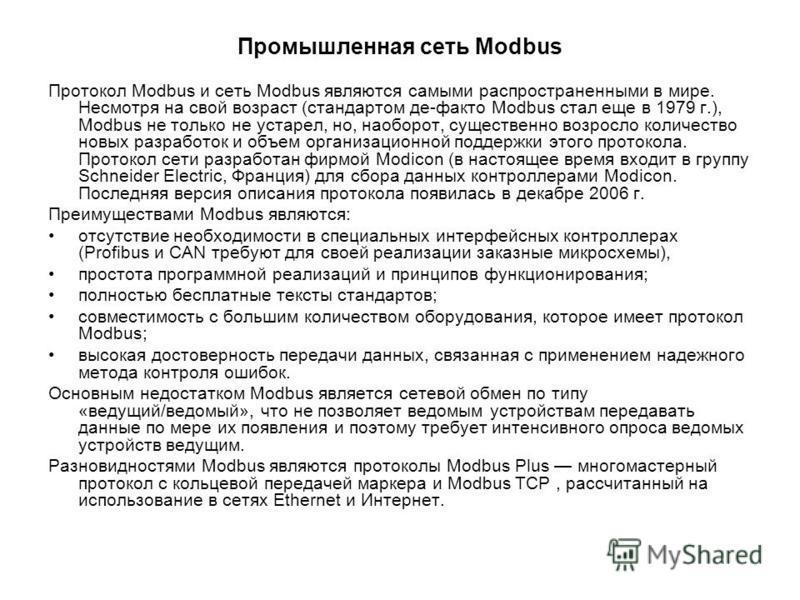 Промышленная сеть Modbus Протокол Modbus и сеть Modbus являются самыми распространенными в мире. Несмотря на свой возраст (стандартом де-факто Modbus стал еще в 1979 г.), Modbus не только не устарел, но, наоборот, существенно возросло количество новы