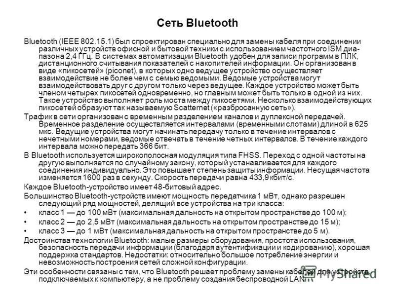 Сеть Bluetooth Bluetooth (IЕЕЕ 802.15.1) был спроектирован специально для замены кабеля при соединении различных устройств офисной и бытовой техники с использованием частотного ISМ диа пазона 2,4 ГГц. В системах автоматизации Bluetooth удобен для за