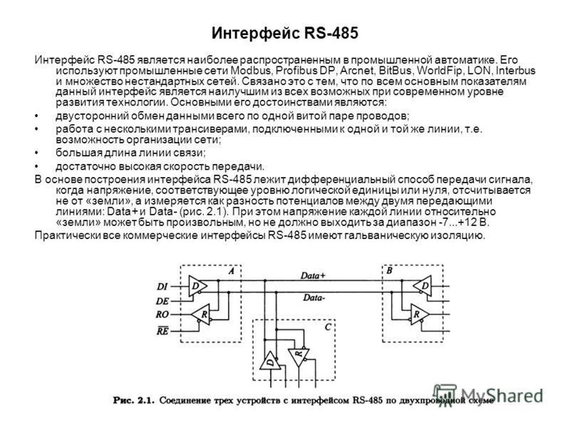 Интерфейс RS-485 Интерфейс RS-485 является наиболее распространенным в промышленной автоматике. Его используют промышленные сети Modbus, Profibus DP, Arcnet, BitBus, WorldFip, LON, Interbus и множество нестандартных сетей. Связано это с тем, что по в