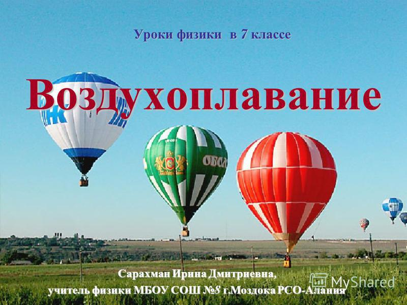 Воздухоплавание Уроки физики в 7 классе Сарахман Ирина Дмитриевна, учитель физики МБОУ СОШ 8 г. Моздока РСО - Алания
