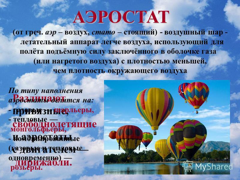 АЭРОСТАТ (от греч. аир – воздух, стато – стоящий) - воздушный шар - летательный аппарат легче воздуха, использующий для полёта подъёмную силу заключённого в оболочке газа (или нагретого воздуха) с плотностью меньшей, чем плотность окружающего воздуха