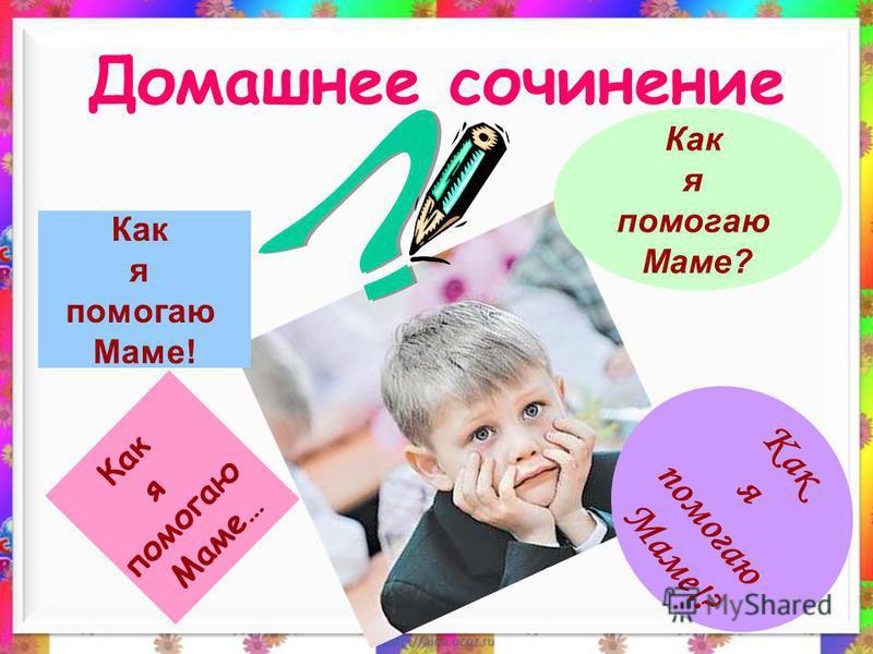 Домашнее сочинение Как я помогаю Маме! Как я помогаю Маме? Как я помогаю Маме… Как я помогаю Маме!?