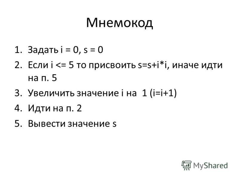 Мнемокод 1. Задать i = 0, s = 0 2. Если i <= 5 то присвоить s=s+i*i, иначе идти на п. 5 3. Увеличить значение i на 1 (i=i+1) 4. Идти на п. 2 5. Вывести значение s